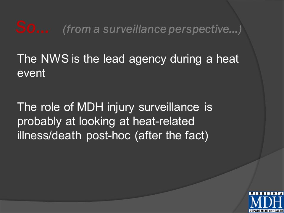 So… (from a surveillance perspective…) The NWS is the lead agency during a heat event The role of MDH injury surveillance is probably at looking at heat-related illness/death post-hoc (after the fact)