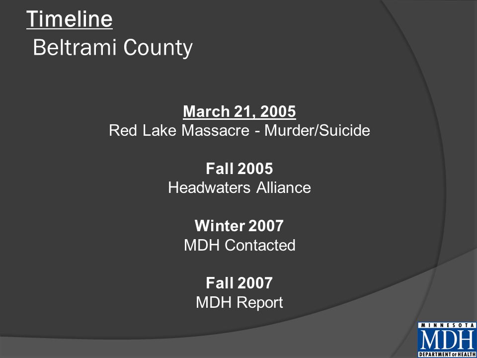 Timeline Beltrami County March 21, 2005 Red Lake Massacre - Murder/Suicide Fall 2005 Headwaters Alliance Winter 2007 MDH Contacted Fall 2007 MDH Report