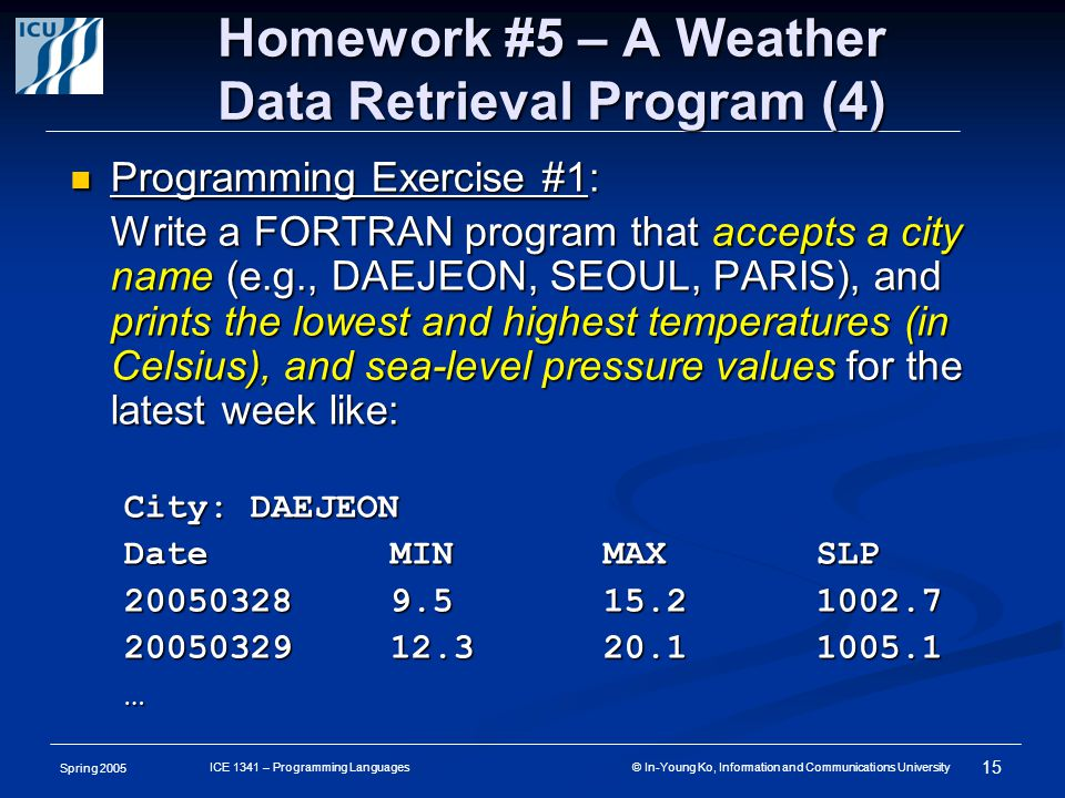 Spring 2005 15 ICE 1341 – Programming Languages © In-Young Ko, Information and Communications University Homework #5 – A Weather Data Retrieval Progra