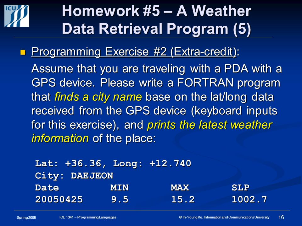 Spring 2005 16 ICE 1341 – Programming Languages © In-Young Ko, Information and Communications University Homework #5 – A Weather Data Retrieval Program (5) Programming Exercise #2 (Extra-credit): Programming Exercise #2 (Extra-credit): Assume that you are traveling with a PDA with a GPS device.