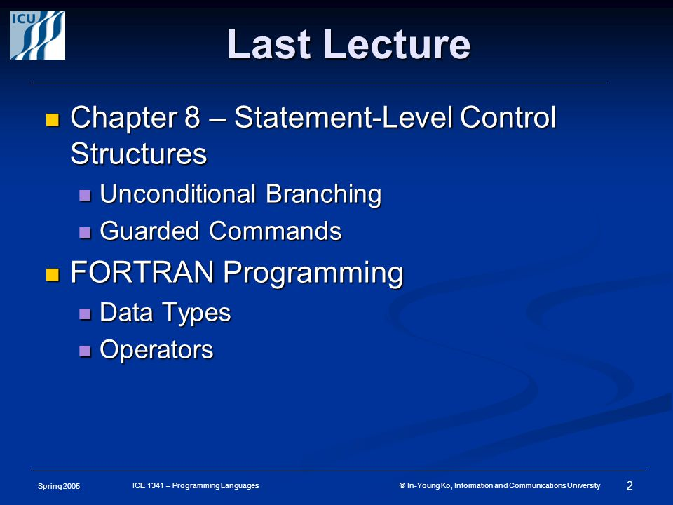 Spring 2005 2 ICE 1341 – Programming Languages © In-Young Ko, Information and Communications University Chapter 8 – Statement-Level Control Structures Chapter 8 – Statement-Level Control Structures Unconditional Branching Unconditional Branching Guarded Commands Guarded Commands FORTRAN Programming FORTRAN Programming Data Types Data Types Operators Operators Last Lecture