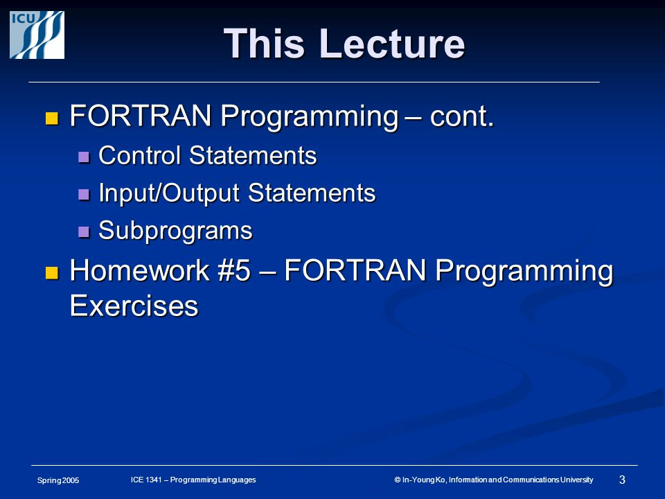 Spring 2005 3 ICE 1341 – Programming Languages © In-Young Ko, Information and Communications University This Lecture FORTRAN Programming – cont. FORTR