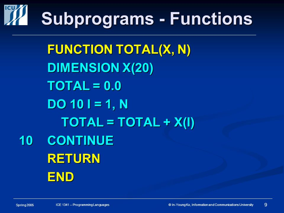 Spring 2005 9 ICE 1341 – Programming Languages © In-Young Ko, Information and Communications University Subprograms - Functions FUNCTION TOTAL(X, N) DIMENSION X(20) TOTAL = 0.0 DO 10 I = 1, N TOTAL = TOTAL + X(I) TOTAL = TOTAL + X(I) 10CONTINUE RETURNEND