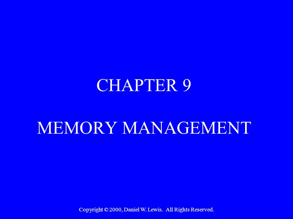 Copyright © 2000, Daniel W. Lewis. All Rights Reserved. CHAPTER 9 MEMORY MANAGEMENT