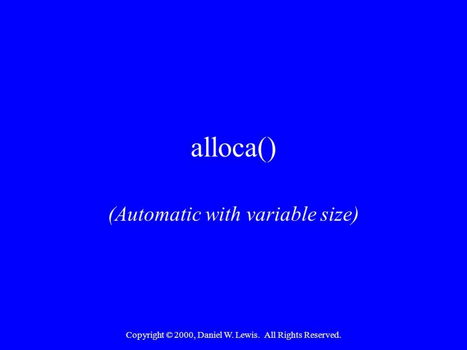 Copyright © 2000, Daniel W. Lewis. All Rights Reserved. alloca() (Automatic with variable size)