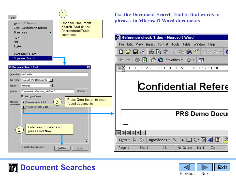 Document Searches Open the Document Search Tool (in the Recruitment|Tools submenu) Exit PreviousNext Press Goto button to open found documents 1 2 3 Enter search criteria and press Find Now Use the Document Search Tool to find words or phrases in Microsoft Word documents