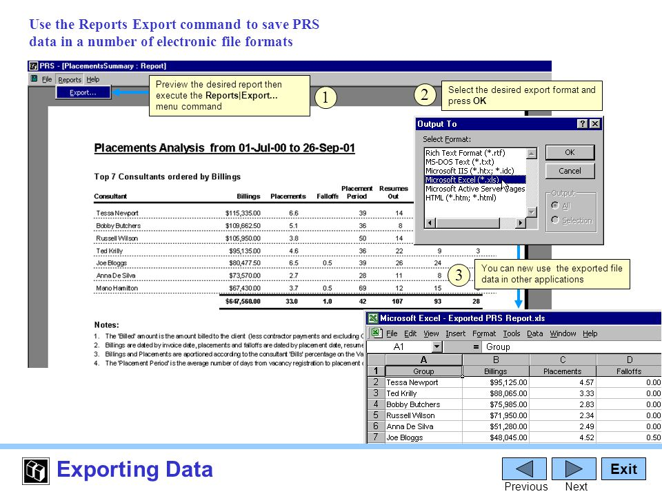 Exporting Data Exit PreviousNext 1 Use the Reports Export command to save PRS data in a number of electronic file formats Select the desired export format and press OK 2 3 Preview the desired report then execute the Reports|Export...
