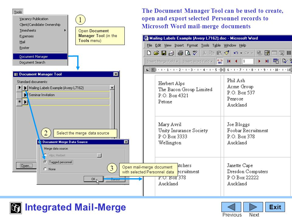 Integrated Mail-Merge Open Document Manager Tool (in the Tools menu) Exit PreviousNext 1 The Document Manager Tool can be used to create, open and export selected Personnel records to Microsoft Word mail-merge documents Open mail-merge document with selected Personnel data 2 3 Select the merge data source