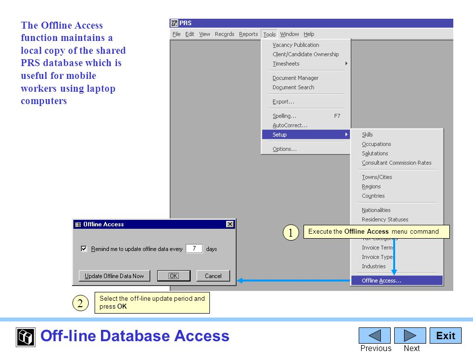 Off-line Database Access Exit PreviousNext 1 The Offline Access function maintains a local copy of the shared PRS database which is useful for mobile workers using laptop computers Select the off-line update period and press OK 2 Execute the Offline Access menu command