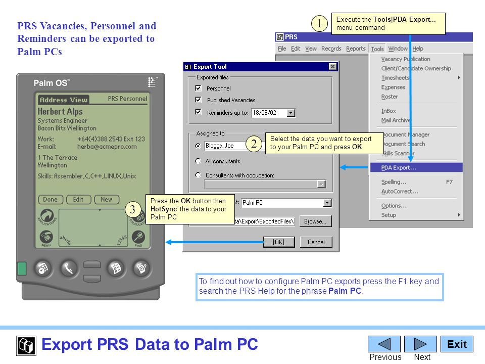 Export PRS Data to Palm PC Exit PreviousNext 1 PRS Vacancies, Personnel and Reminders can be exported to Palm PCs Execute the Tools|PDA Export...