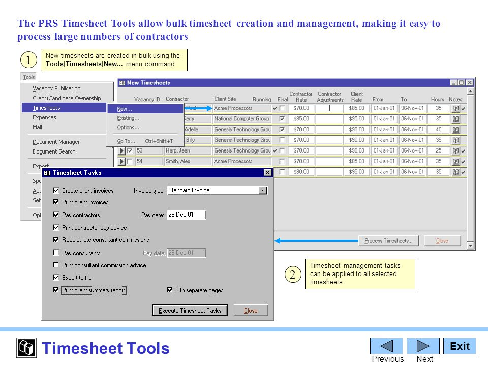 Timesheet Tools The PRS Timesheet Tools allow bulk timesheet creation and management, making it easy to process large numbers of contractors Exit PreviousNext 1 New timesheets are created in bulk using the Tools|Timesheets|New...