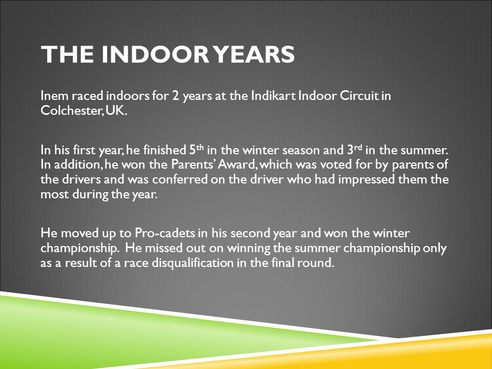 Inem raced indoors for 2 years at the Indikart Indoor Circuit in Colchester, UK.