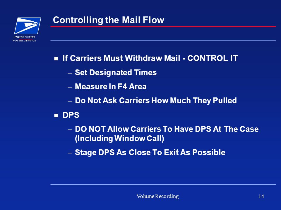 Volume Recording14 If Carriers Must Withdraw Mail - CONTROL IT –Set Designated Times –Measure In F4 Area –Do Not Ask Carriers How Much They Pulled DPS –DO NOT Allow Carriers To Have DPS At The Case (Including Window Call) –Stage DPS As Close To Exit As Possible Controlling the Mail Flow