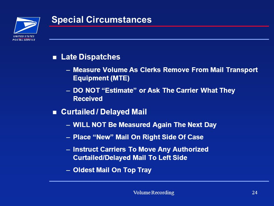 Volume Recording24 Special Circumstances Late Dispatches –Measure Volume As Clerks Remove From Mail Transport Equipment (MTE) –DO NOT Estimate or Ask The Carrier What They Received Curtailed / Delayed Mail –WILL NOT Be Measured Again The Next Day –Place New Mail On Right Side Of Case –Instruct Carriers To Move Any Authorized Curtailed/Delayed Mail To Left Side –Oldest Mail On Top Tray