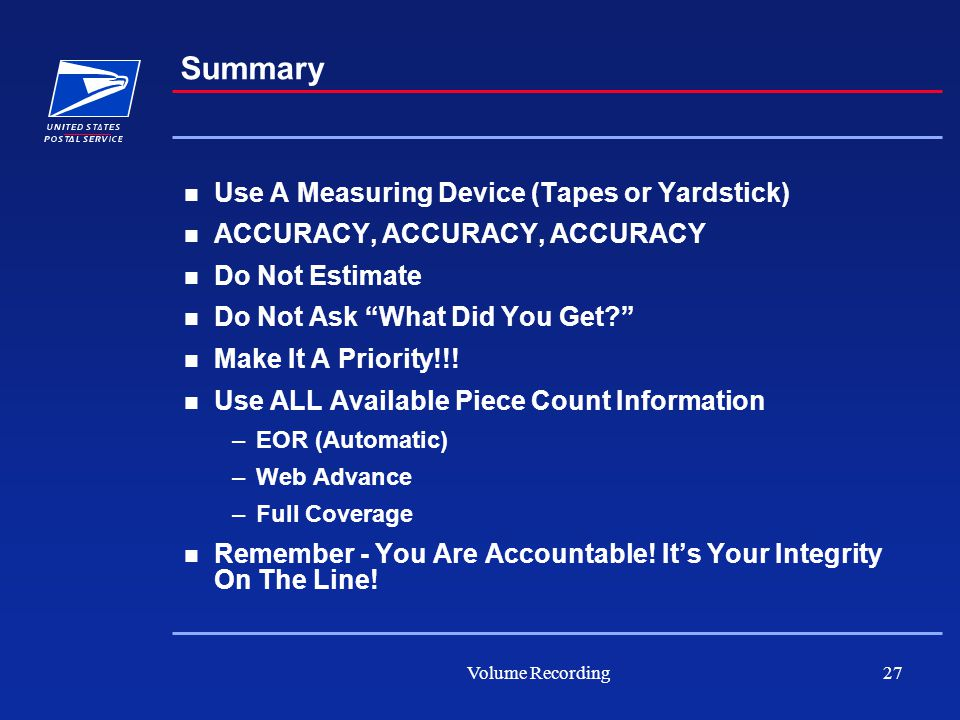 Volume Recording27 Summary Use A Measuring Device (Tapes or Yardstick) ACCURACY, ACCURACY, ACCURACY Do Not Estimate Do Not Ask What Did You Get? Make It A Priority!!.