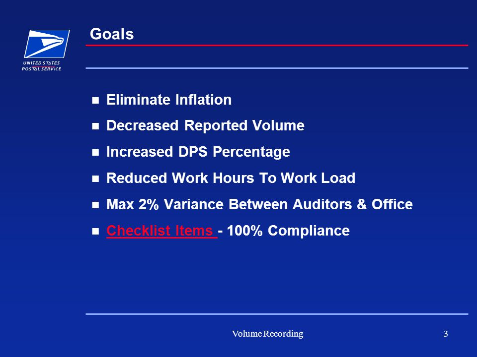 Volume Recording3 Goals Eliminate Inflation Decreased Reported Volume Increased DPS Percentage Reduced Work Hours To Work Load Max 2% Variance Between Auditors & Office Checklist Items - 100% Compliance Checklist Items