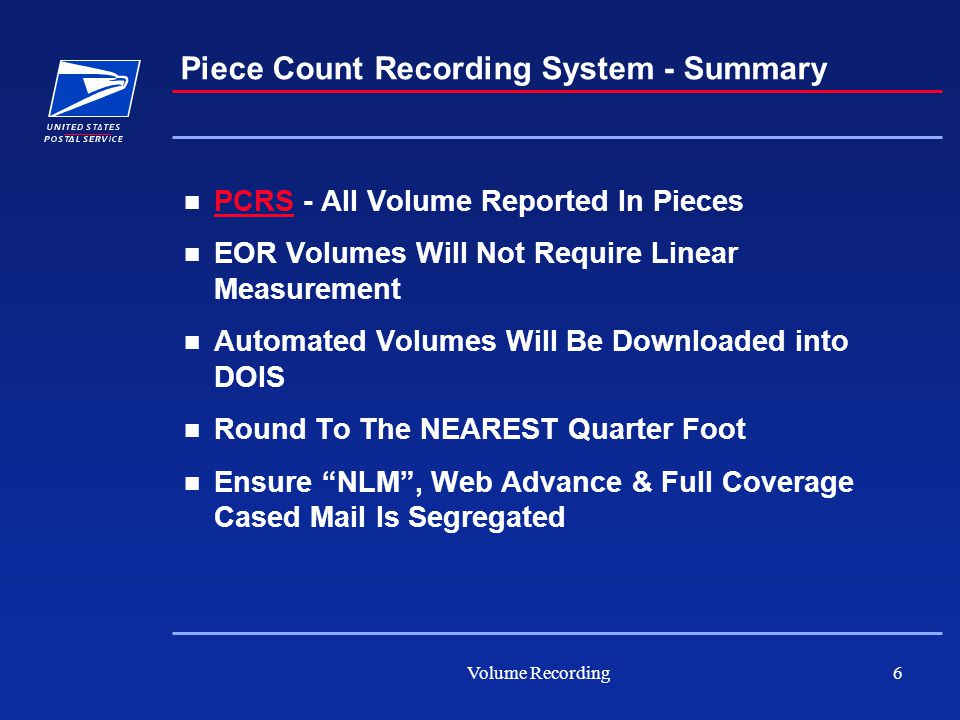 Volume Recording6 Piece Count Recording System - Summary PCRS - All Volume Reported In Pieces PCRS EOR Volumes Will Not Require Linear Measurement Automated Volumes Will Be Downloaded into DOIS Round To The NEAREST Quarter Foot Ensure NLM , Web Advance & Full Coverage Cased Mail Is Segregated