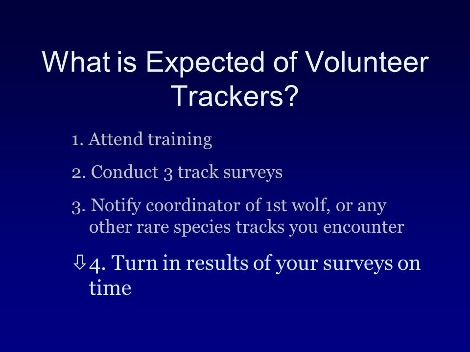 What is Expected of Volunteer Trackers. 1. Attend training 2.