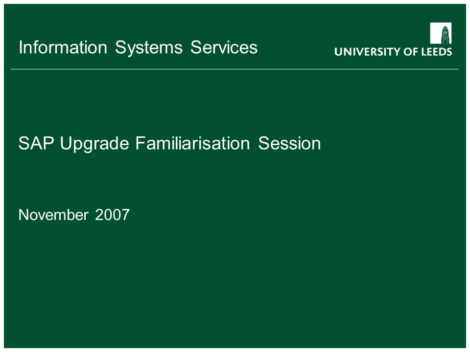 Information Systems Services SAP Upgrade Familiarisation Session November 2007