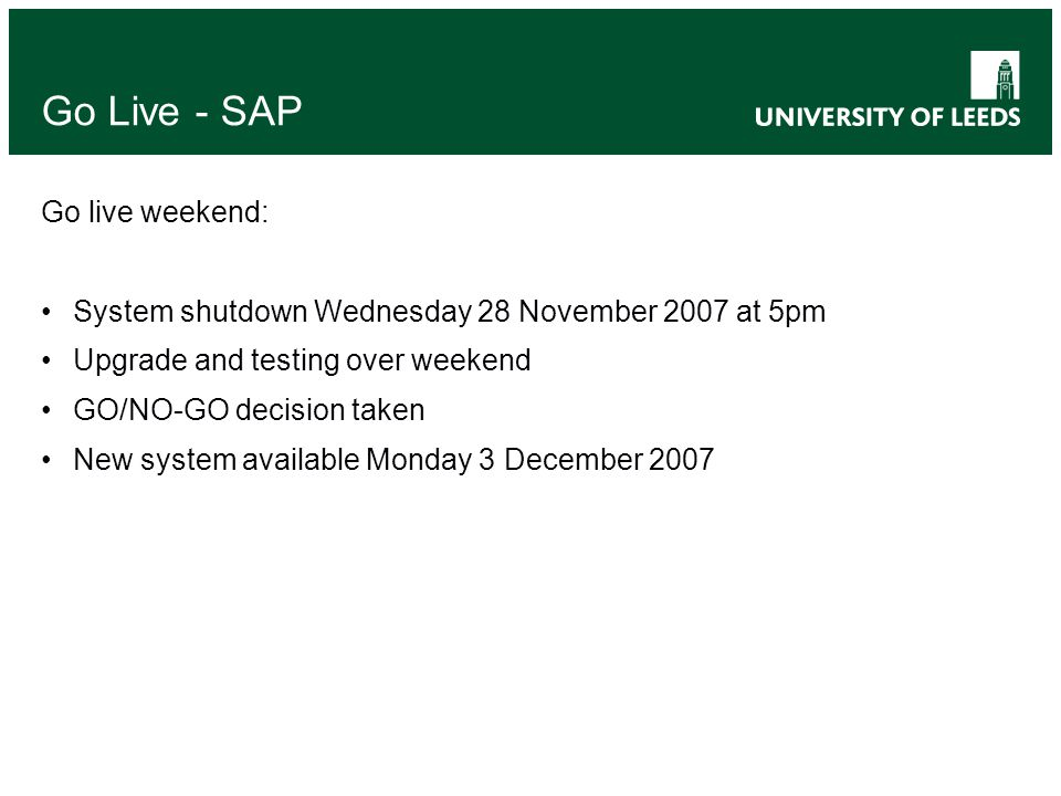 Go Live - SAP Go live weekend: System shutdown Wednesday 28 November 2007 at 5pm Upgrade and testing over weekend GO/NO-GO decision taken New system a