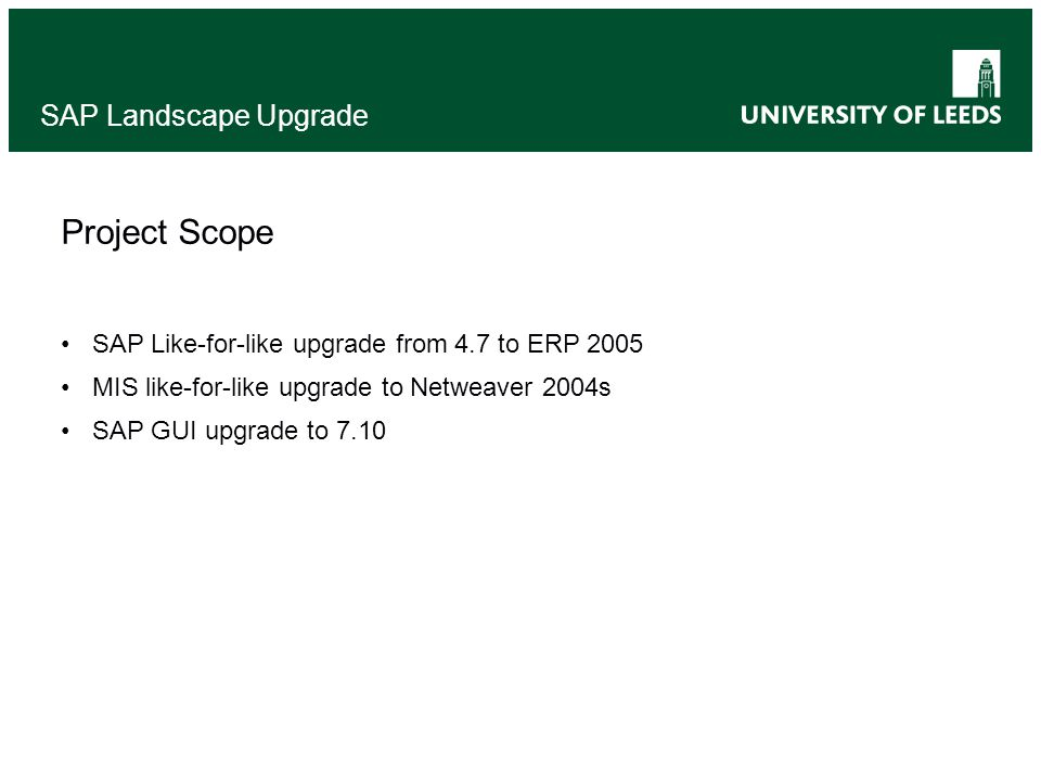 SAP Landscape Upgrade Project Scope SAP Like-for-like upgrade from 4.7 to ERP 2005 MIS like-for-like upgrade to Netweaver 2004s SAP GUI upgrade to 7.10