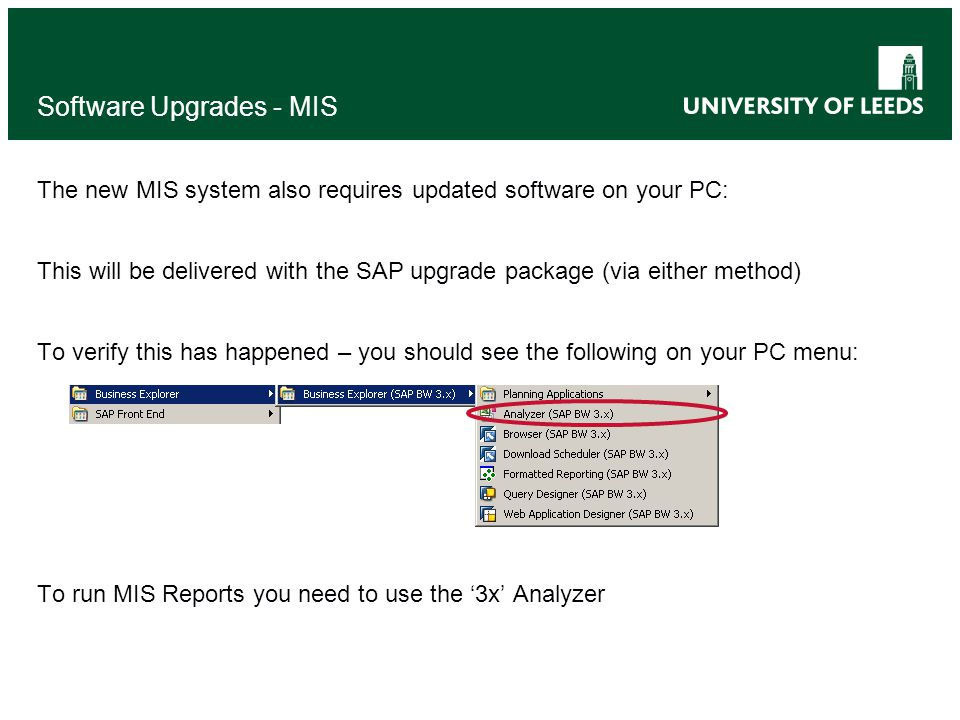 Software Upgrades - MIS The new MIS system also requires updated software on your PC: This will be delivered with the SAP upgrade package (via either method) To verify this has happened – you should see the following on your PC menu: To run MIS Reports you need to use the '3x' Analyzer