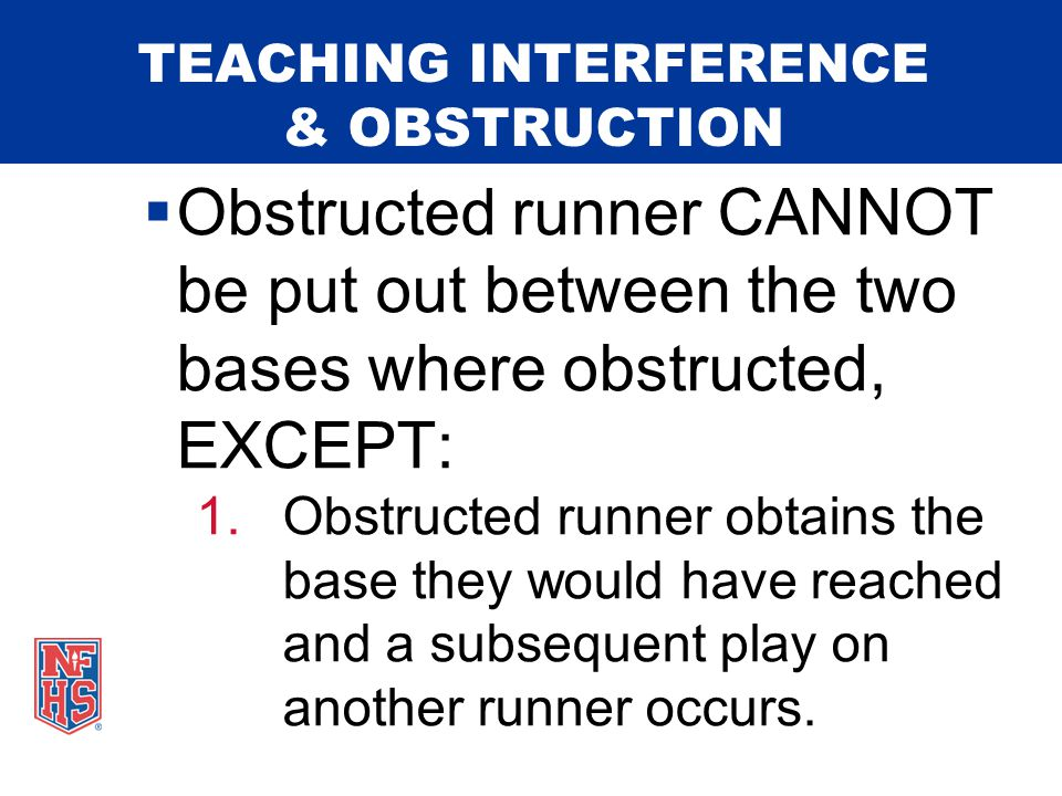 TEACHING INTERFERENCE & OBSTRUCTION  For obstruction to occur: 1.A defensive player must (a) hinder a batter from hitting a pitched ball or (b) block