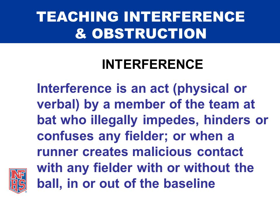 TEACHING INTERFERENCE & OBSTRUCTION INTERFERENCE Interference is an act (physical or verbal) by a member of the team at bat who illegally impedes, hinders or confuses any fielder; or when a runner creates malicious contact with any fielder with or without the ball, in or out of the baseline