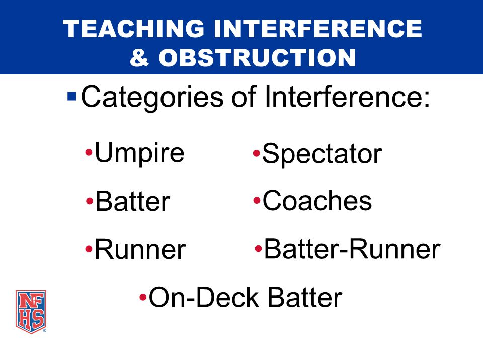 TEACHING INTERFERENCE & OBSTRUCTION  If the runner is put out prior to reaching the base she would have reached had there been no obstruction: 1.Ball is dead.