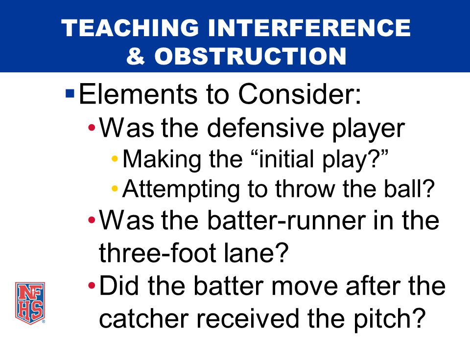 TEACHING INTERFERENCE & OBSTRUCTION  Categories of Interference: Umpire Batter Batter-Runner Runner Coaches Spectator On-Deck Batter