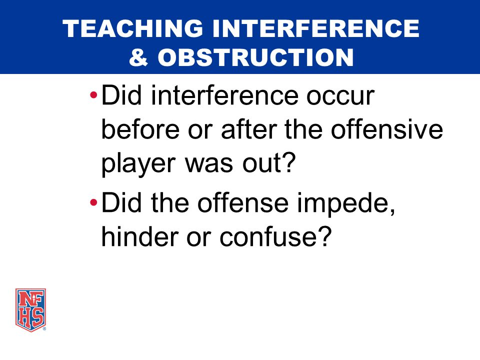 TEACHING INTERFERENCE & OBSTRUCTION  DEMONSTRATE EXAMPLES: Videos Diagramming Audience Participation Live Demonstrations Case Plays