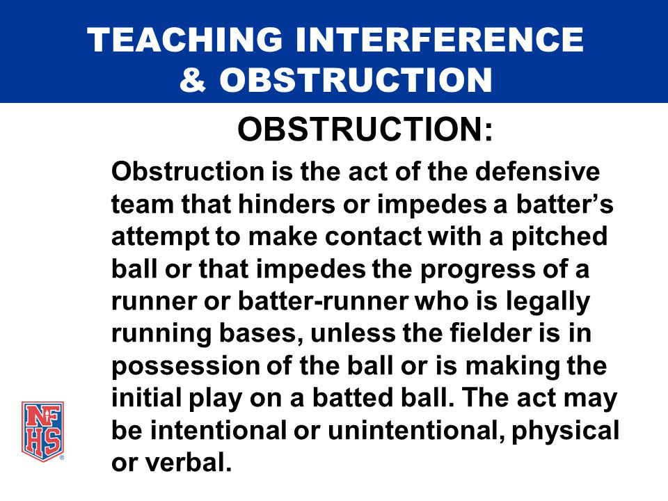 TEACHING INTERFERENCE & OBSTRUCTION OBSTRUCTION: Obstruction is the act of the defensive team that hinders or impedes a batter's attempt to make contact with a pitched ball or that impedes the progress of a runner or batter-runner who is legally running bases, unless the fielder is in possession of the ball or is making the initial play on a batted ball.