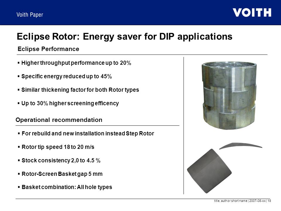 title, author short name | 2007-08-xx | 18 Eclipse Rotor: Energy saver for DIP applications Eclipse Performance  Higher throughput performance up to 20%  Specific energy reduced up to 45%  Similar thickening factor for both Rotor types  Up to 30% higher screening efficency Operational recommendation  For rebuild and new installation instead Step Rotor  Rotor tip speed 18 to 20 m/s  Stock consistency 2,0 to 4.5 %  Rotor-Screen Basket gap 5 mm  Basket combination: All hole types