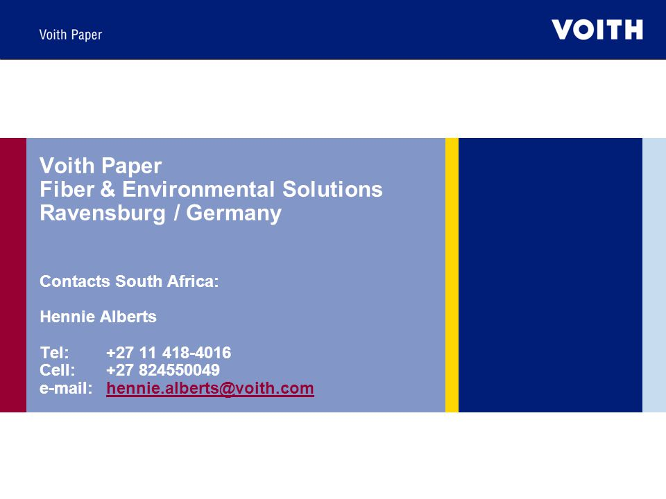 Voith Paper Fiber & Environmental Solutions Ravensburg / Germany Contacts South Africa: Hennie Alberts Tel:+27 11 418-4016 Cell:+27 824550049 e-mail:hennie.alberts@voith.comhennie.alberts@voith.com