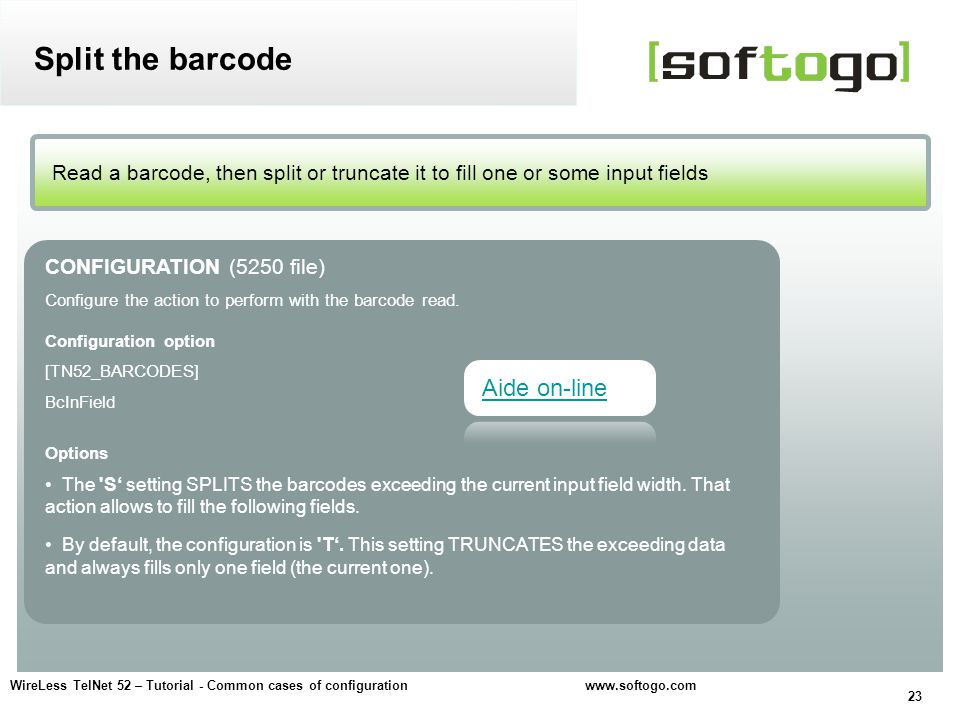 23 WireLess TelNet 52 – Tutorial - Common cases of configuration www.softogo.com Read a barcode, then split or truncate it to fill one or some input fields Split the barcode CONFIGURATION (5250 file) Configure the action to perform with the barcode read.
