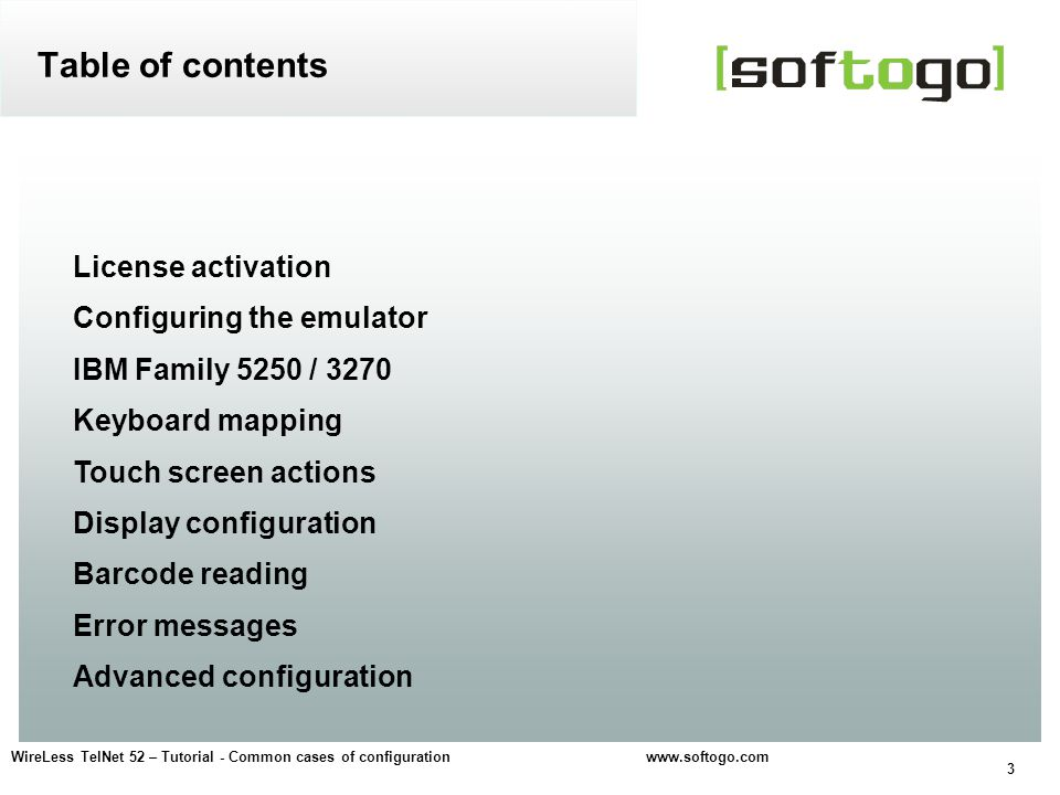 3 WireLess TelNet 52 – Tutorial - Common cases of configuration www.softogo.com License activation Configuring the emulator IBM Family 5250 / 3270 Keyboard mapping Touch screen actions Display configuration Barcode reading Error messages Advanced configuration Table of contents