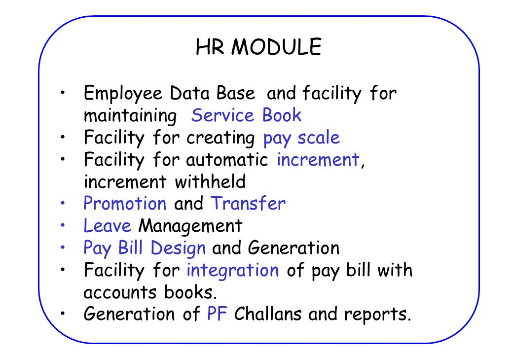 HR MODULE Employee Data Base and facility for maintaining Service Book Facility for creating pay scale Facility for automatic increment, increment withheld Promotion and Transfer Leave Management Pay Bill Design and Generation Facility for integration of pay bill with accounts books.