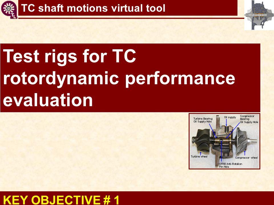 KEY OBJECTIVE # 1 Test rigs for TC rotordynamic performance evaluation
