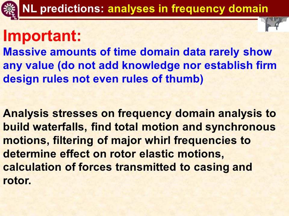 TC shaft motions virtual tool Important: Massive amounts of time domain data rarely show any value (do not add knowledge nor establish firm design rul