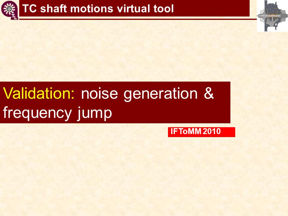 TC shaft motions virtual tool Validation: noise generation & frequency jump IFToMM 2010