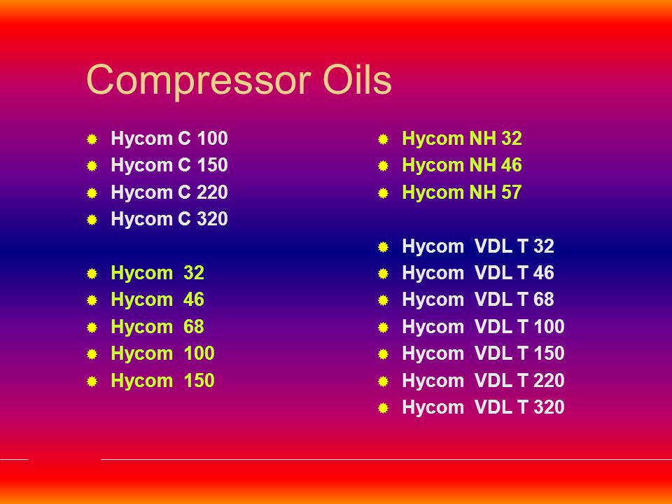 Hycom C Grades Premium Quality Air Compressor Oils Meets/Exceeds:  DIN 51506  Fortified Anti-rust & Anti Corrosion Properties  Good Low Temperature Fluidity  Hycom C Grades are particularly suitable for Air Compressors handling Moist Air