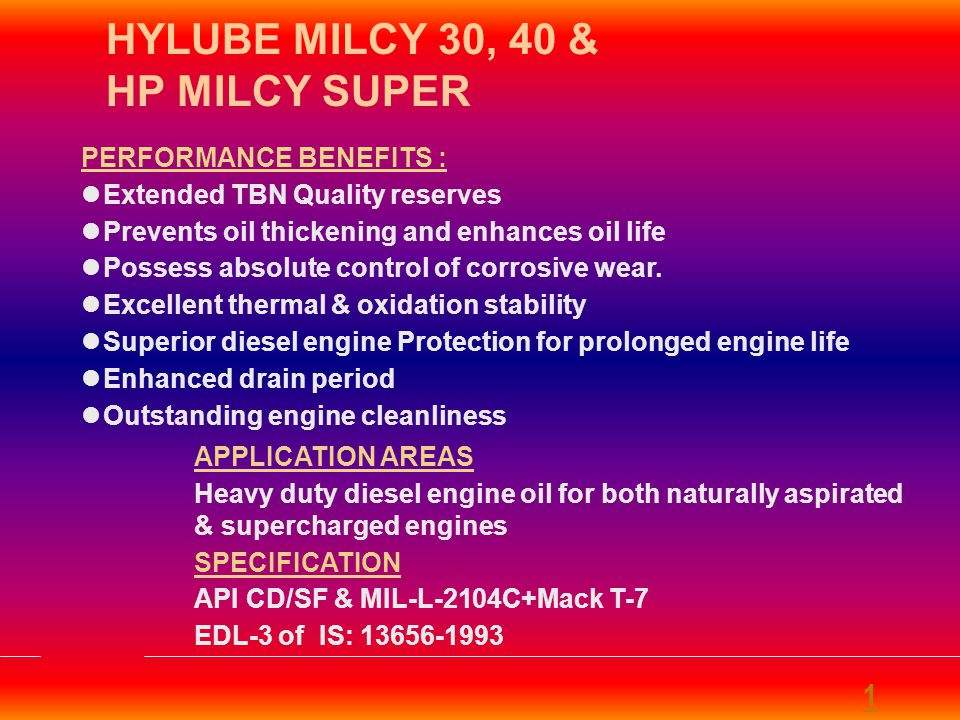 APPLICATION AREAS Heavy duty diesel engine oil for both naturally aspirated & supercharged engines SPECIFICATION API CD/SF & MIL-L-2104C+Mack T-7 EDL-3 of IS: 13656-1993 PERFORMANCE BENEFITS : Extended TBN Quality reserves Prevents oil thickening and enhances oil life Possess absolute control of corrosive wear.