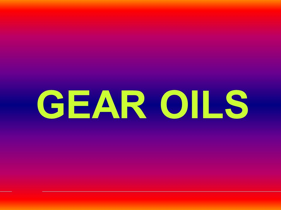 AUTOMOTIVE GEAR OILS Provide Lubrication To the Gear Teeth Reduce Effects of Friction Act as a Silencer Carry Away Frictional Heat