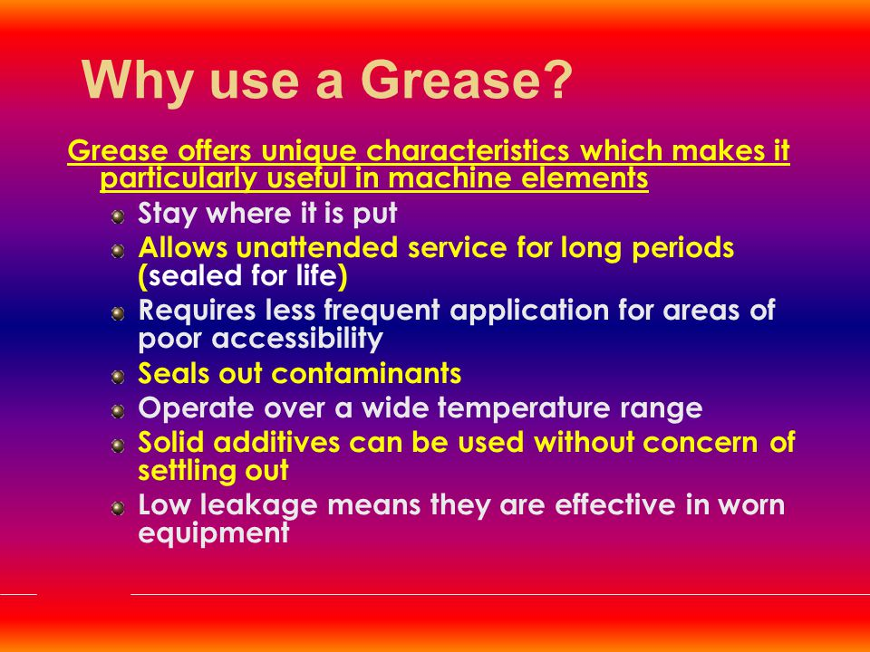 Advantages over Oil Grease stays in place because of semisolid nature whereas oils flow away Bearing designs simplified and maintenance work reduced as there is no oil pump/sump For long time or packed for life applications grease is preferred e.g..