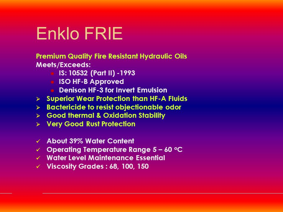 Enklo FRWG Premium Quality Fire Resistant Hydraulic Oils Meets/Exceeds:  IS: 10532 (Part III) -1993  ISO HF-C Approved  Denison HF-4 for Water Glycol  Superior Wear Protection  Outstanding Low temperature Properties  Bactericide to resist objectionable odor  Excellent Rust Protection Operating Pressure 2,000 psi Operating Temperature Range - 20 to 60 o C Water Level Maintenance Essential Viscosity Grades : 22, 46, 68