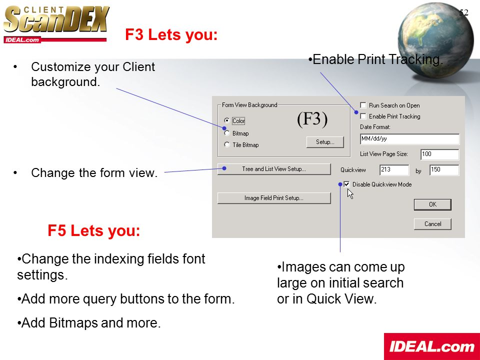F3 Lets you: 52 Customize your Client background. Change the form view. Enable Print Tracking. F5 Lets you: Change the indexing fields font settings.
