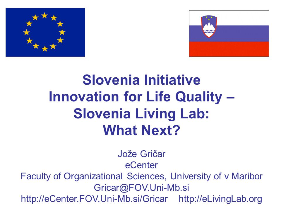 Slovenia Initiative Innovation for Life Quality – Slovenia Living Lab: What Next? Jože Gričar eCenter Faculty of Organizational Sciences, University o
