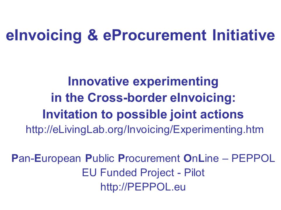 eInvoicing & eProcurement Initiative Innovative experimenting in the Cross-border eInvoicing: Invitation to possible joint actions http://eLivingLab.o