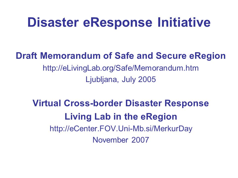 Disaster eResponse Initiative Draft Memorandum of Safe and Secure eRegion http://eLivingLab.org/Safe/Memorandum.htm Ljubljana, July 2005 Virtual Cross