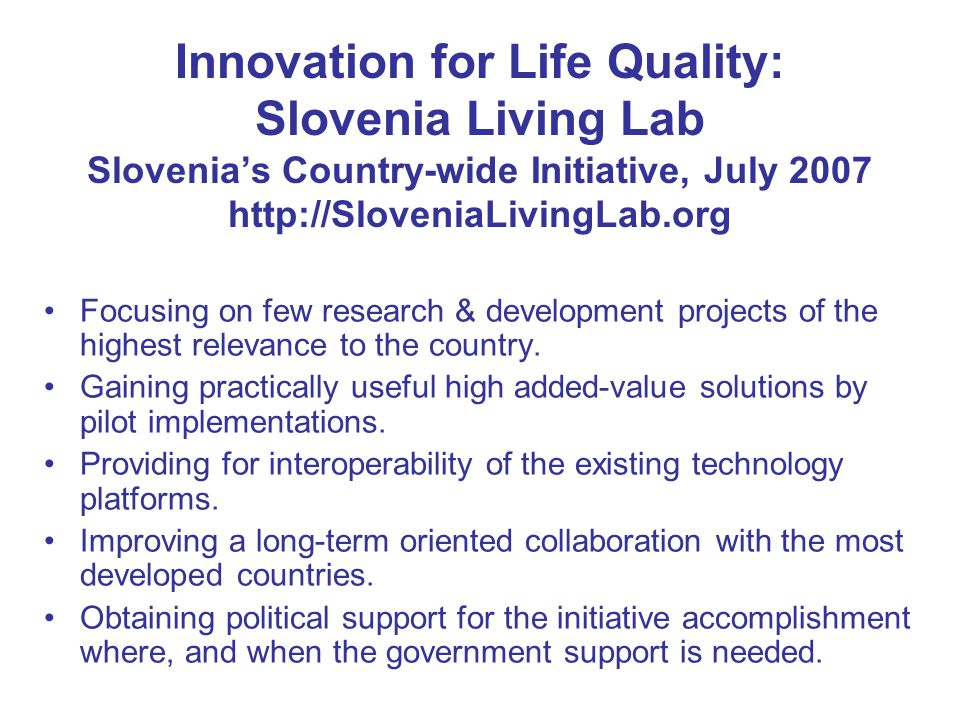 Innovation for Life Quality: Slovenia Living Lab Slovenia's Country-wide Initiative, July 2007 http://SloveniaLivingLab.org Focusing on few research &